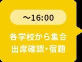 ~16:00 各学校から集合 出席確認・宿題