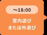 ~18:00 室内遊びまたは外遊び