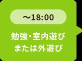 ~18:00 勉強・室内遊びまたは外遊び