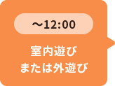 ~12:00 室内遊びまたは外遊び